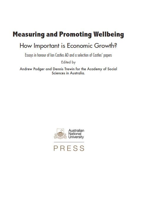 Measuring and Promoting Wellbeing : How Important is Economic Growth? = Essays in honour of Ian Castles AO and a selection of Castles' papers